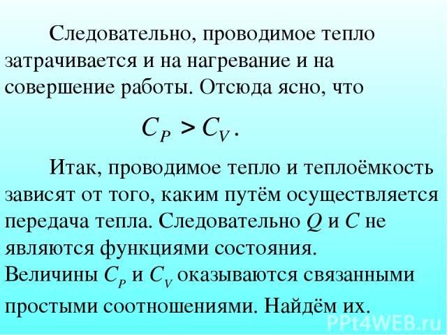 Следовательно, проводимое тепло затрачивается и на нагревание и на совершение работы. Отсюда ясно, что Итак, проводимое тепло и теплоёмкость зависят от того, каким путём осуществляется передача тепла. Следовательно Q и С не являются функциями состоя…