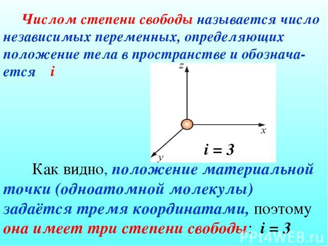 Числом степени свободы называется число независимых переменных, определяющих положение тела в пространстве и обознача-ется i i = 3 Как видно, положение материальной точки (одноатомной молекулы) задаётся тремя координатами, поэтому она имеет три степ…