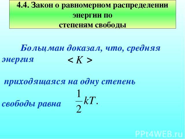 Больцман доказал, что, средняя энергия приходящаяся на одну степень свободы равна 4.4. Закон о равномерном распределении энергии по степеням свободы