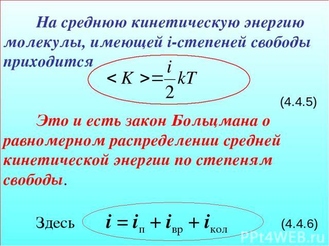На среднюю кинетическую энергию молекулы, имеющей i-степеней свободы приходится (4.4.5) Это и есть закон Больцмана о равномерном распределении средней кинетической энергии по степеням свободы. Здесь i = iп + iвр + iкол (4.4.6)