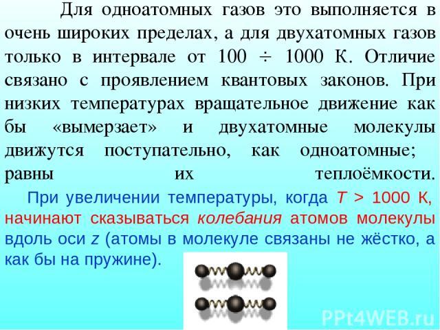 Для одноатомных газов это выполняется в очень широких пределах, а для двухатомных газов только в интервале от 100 1000 К. Отличие связано с проявлением квантовых законов. При низких температурах вращательное движение как бы «вымерзает» и двухатомные…