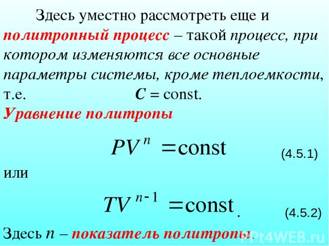 Здесь уместно рассмотреть еще и политропный процесс – такой процесс, при котором изменяются все основные параметры системы, кроме теплоемкости, т.е. С = const. Уравнение политропы (4.5.1) или . (4.5.2) Здесь n – показатель политропы.