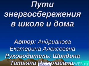 Пути энергосбережения в школе и дома Автор: Андрианова Екатерина Алексеевна Руко