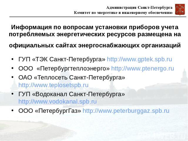 Информация по вопросам установки приборов учета потребляемых энергетических ресурсов размещена на официальных сайтах энергоснабжающих организаций ГУП«ТЭК Санкт-Петербурга» http://www.gptek.spb.ru ООО «Петербургтеплоэнерго» http://www.ptenergo.ru О…