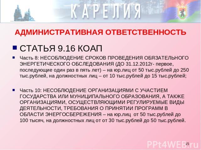 * АДМИНИСТРАТИВНАЯ ОТВЕТСТВЕННОСТЬ СТАТЬЯ 9.16 КОАП Часть 8: НЕСОБЛЮДЕНИЕ СРОКОВ ПРОВЕДЕНИЯ ОБЯЗАТЕЛЬНОГО ЭНЕРГЕТИЧЕСКОГО ОБСЛЕДОВАНИЯ (ДО 31.12.2012г- первое, последующие один раз в пять лет) – на юр.лиц от 50 тыс.рублей до 250 тыс.рублей, на должн…