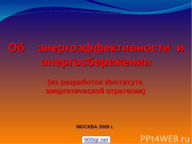 Об энергоэффективности и энергосбережении (из разработок Института энергетической стратегии) МОСКВА 2009г. 900igr.net