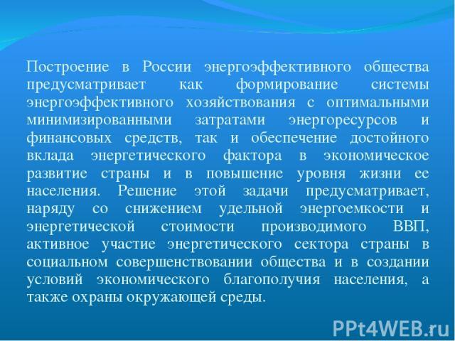 Построение в России энергоэффективного общества предусматривает как формирование системы энергоэффективного хозяйствования с оптимальными минимизированными затратами энергоресурсов и финансовых средств, так и обеспечение достойного вклада энергетиче…