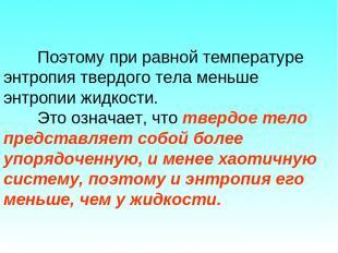 Поэтому при равной температуре энтропия твердого тела меньше энтропии жидкости.