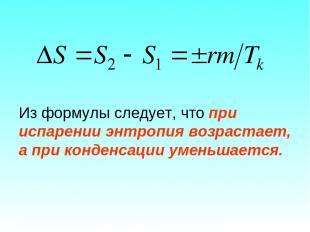 Из формулы следует, что при испарении энтропия возрастает, а при конденсации уме