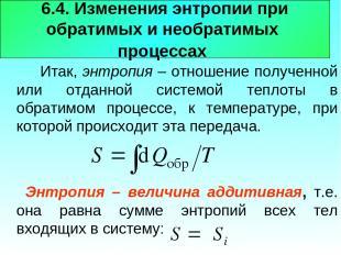 6.4. Изменения энтропии при обратимых и необратимых процессах Итак, энтропия – о
