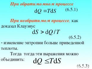 При обратимомном процессе (6.5.1) При необратимом процессе, как доказал Клаузиус