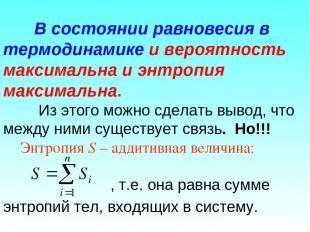 В состоянии равновесия в термодинамике и вероятность максимальна и энтропия макс