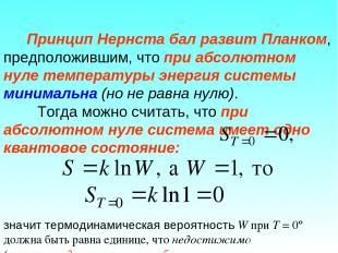 Принцип Нернста бал развит Планком, предположившим, что при абсолютном нуле темп