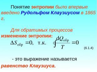 Понятие энтропии было впервые введено Рудольфом Клаузиусом в 1865 г. Для обратим