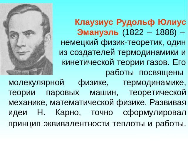 Клаузиус Рудольф Юлиус Эмануэль (1822 – 1888) – немецкий физик-теоретик, один из создателей термодинамики и кинетической теории газов. Его работы посвящены молекулярной физике, термодинамике, теории паровых машин, теоретической механике, математичес…