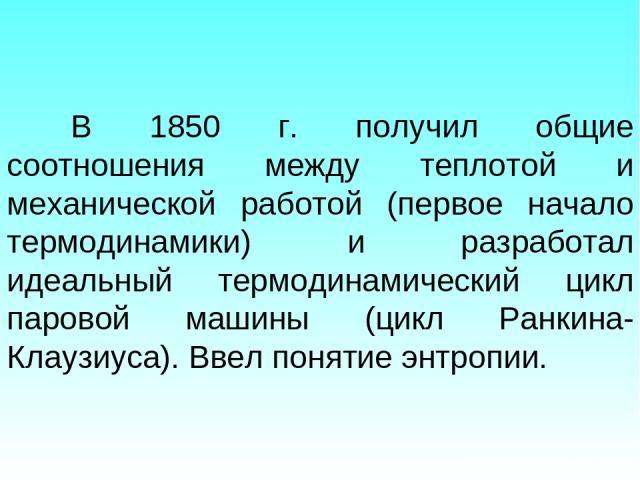 В 1850 г. получил общие соотношения между теплотой и механической работой (первое начало термодинамики) и разработал идеальный термодинамический цикл паровой машины (цикл Ранкина-Клаузиуса). Ввел понятие энтропии.