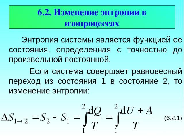 6.2. Изменение энтропии в изопроцессах Энтропия системы является функцией ее состояния, определенная с точностью до произвольной постоянной. Если система совершает равновесный переход из состояния 1 в состояние 2, то изменение энтропии: (6.2.1)