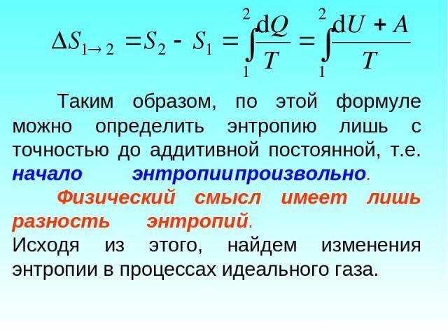 Таким образом, по этой формуле можно определить энтропию лишь с точностью до аддитивной постоянной, т.е. начало энтропии произвольно. Физический смысл имеет лишь разность энтропий. Исходя из этого, найдем изменения энтропии в процессах идеального газа.