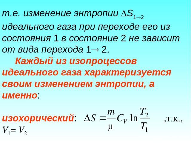 т.е. изменение энтропии S1 2 идеального газа при переходе его из состояния 1 в состояние 2 не зависит от вида перехода 1 2. Каждый из изопроцессов идеального газа характеризуется своим изменением энтропии, а именно: изохорический: ,т.к., V1= V2