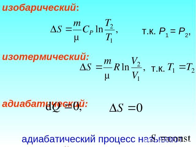 изобарический: т.к. Р1 = Р2, изотермический: т.к. адиабатический: адиабатический процесс называют изоэнтропийным процессом, т.к.