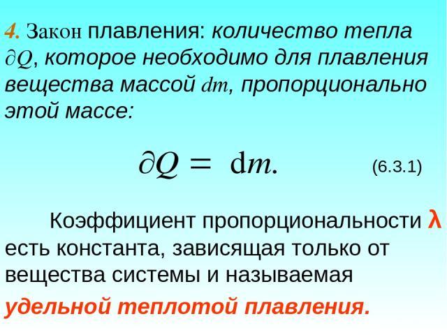 4. Закон плавления: количество тепла Q, которое необходимо для плавления вещества массой dm, пропорционально этой массе: (6.3.1) Коэффициент пропорциональности λ есть константа, зависящая только от вещества системы и называемая удельной теплотой пла…