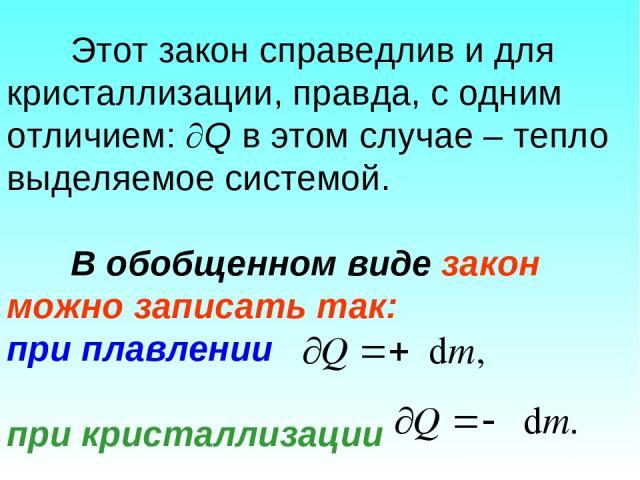 Этот закон справедлив и для кристаллизации, правда, с одним отличием: Q в этом случае – тепло выделяемое системой. В обобщенном виде закон можно записать так: при плавлении при кристаллизации