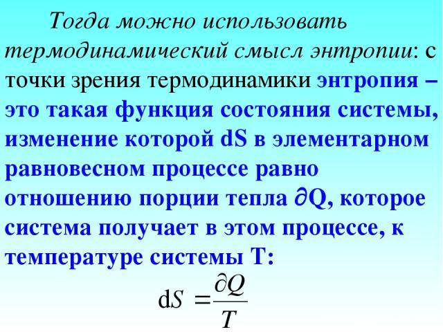 Тогда можно использовать термодинамический смысл энтропии: с точки зрения термодинамики энтропия – это такая функция состояния системы, изменение которой dS в элементарном равновесном процессе равно отношению порции тепла Q, которое система получает…