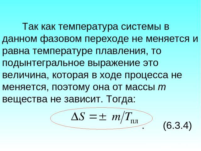 Так как температура системы в данном фазовом переходе не меняется и равна температуре плавления, то подынтегральное выражение это величина, которая в ходе процесса не меняется, поэтому она от массы m вещества не зависит. Тогда: . (6.3.4)