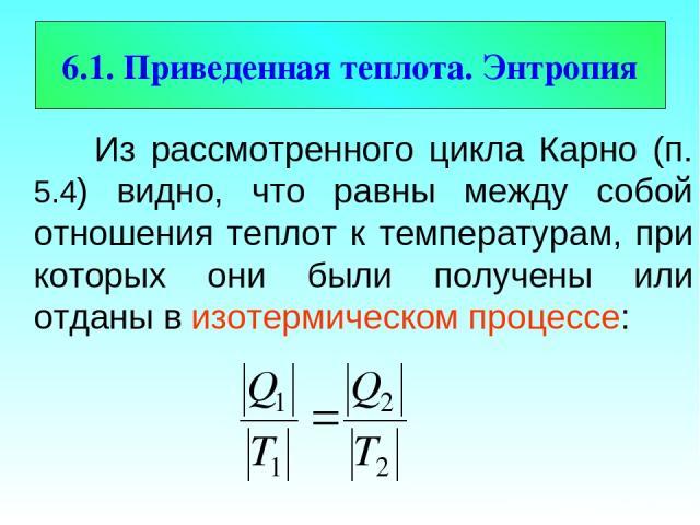 6.1. Приведенная теплота. Энтропия Из рассмотренного цикла Карно (п. 5.4) видно, что равны между собой отношения теплот к температурам, при которых они были получены или отданы в изотермическом процессе: