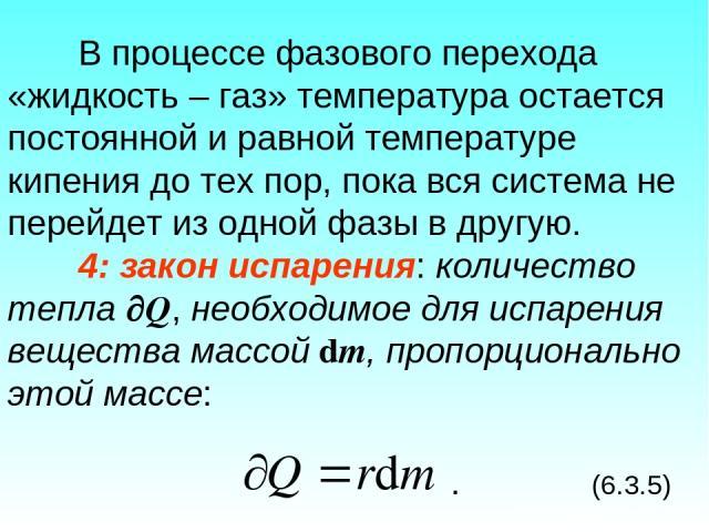 В процессе фазового перехода «жидкость – газ» температура остается постоянной и равной температуре кипения до тех пор, пока вся система не перейдет из одной фазы в другую. 4: закон испарения: количество тепла Q, необходимое для испарения вещества ма…