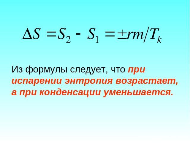 Из формулы следует, что при испарении энтропия возрастает, а при конденсации уменьшается.