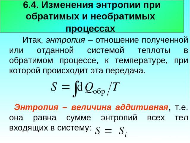 6.4. Изменения энтропии при обратимых и необратимых процессах Итак, энтропия – отношение полученной или отданной системой теплоты в обратимом процессе, к температуре, при которой происходит эта передача. Энтропия – величина аддитивная, т.е. она равн…
