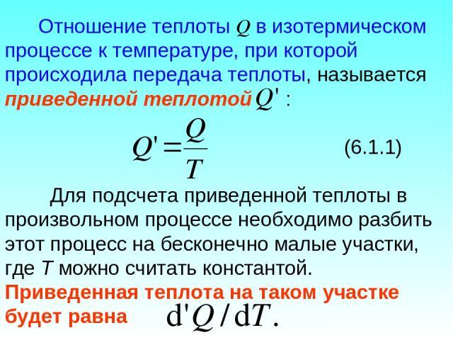 Отношение теплоты Q в изотермическом процессе к температуре, при которой происходила передача теплоты, называется приведенной теплотой : (6.1.1) Для подсчета приведенной теплоты в произвольном процессе необходимо разбить этот процесс на бесконечно м…