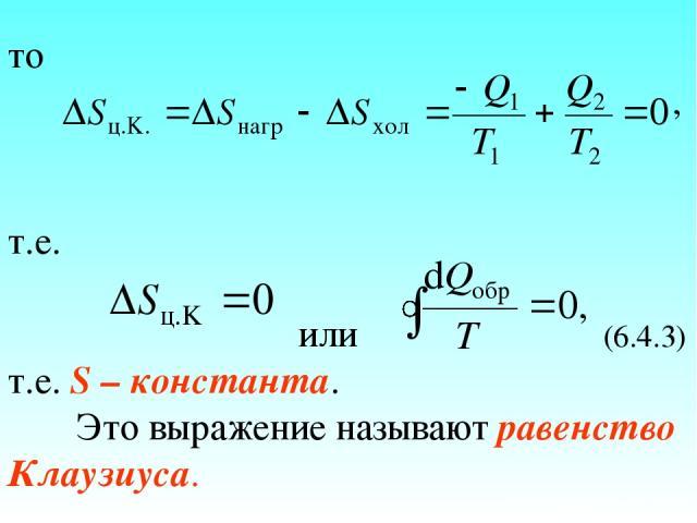 то , т.е. или (6.4.3) т.е. S – константа. Это выражение называют равенство Клаузиуса.