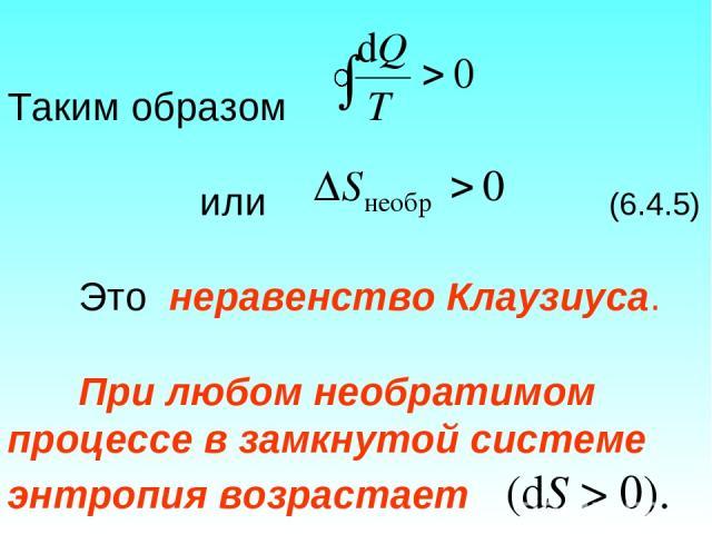 Таким образом или (6.4.5) Это неравенство Клаузиуса. При любом необратимом процессе в замкнутой системе энтропия возрастает (dS > 0).