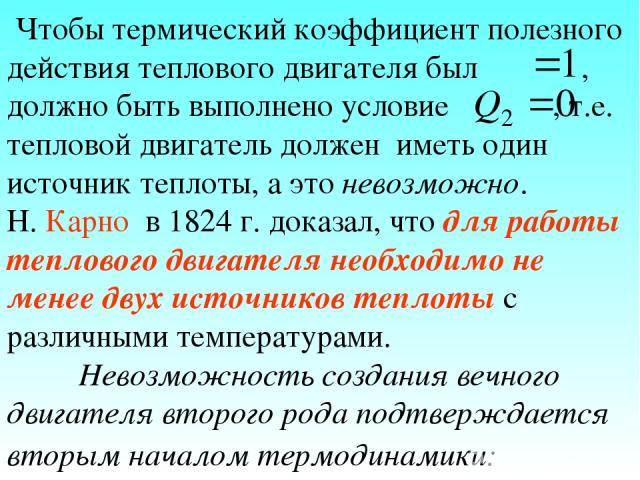 Чтобы термический коэффициент полезного действия теплового двигателя был , должно быть выполнено условие , т.е. тепловой двигатель должен иметь один источник теплоты, а это невозможно. Н. Карно в 1824 г. доказал, что для работы теплового двигателя н…