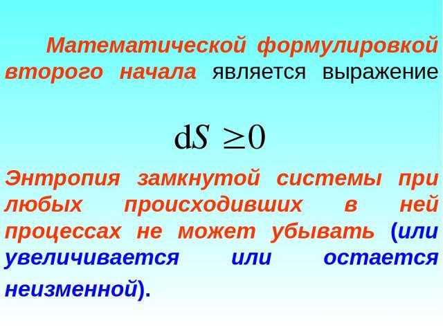 Математической формулировкой второго начала является выражение Энтропия замкнутой системы при любых происходивших в ней процессах не может убывать (или увеличивается или остается неизменной).