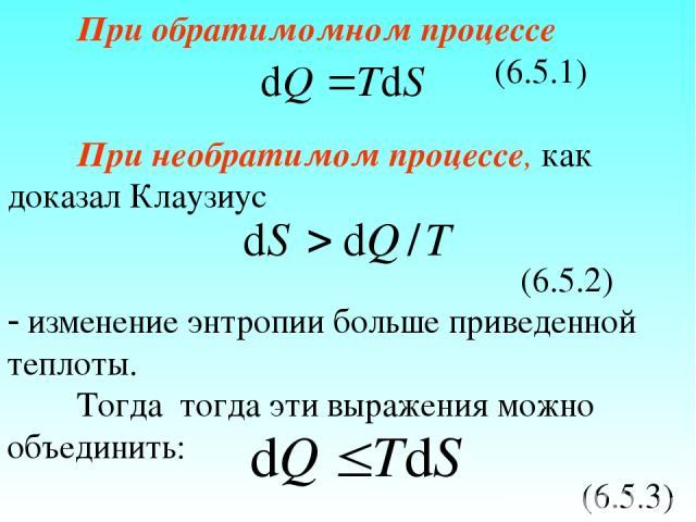 При обратимомном процессе (6.5.1) При необратимом процессе, как доказал Клаузиус (6.5.2) изменение энтропии больше приведенной теплоты. Тогда тогда эти выражения можно объединить: (6.5.3)