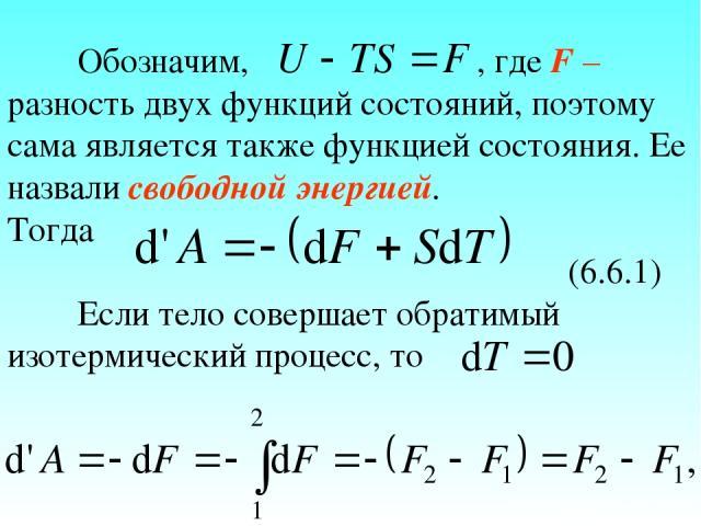 Обозначим, , где F – разность двух функций состояний, поэтому сама является также функцией состояния. Ее назвали свободной энергией. Тогда (6.6.1) Если тело совершает обратимый изотермический процесс, то