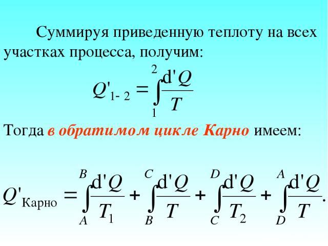 Суммируя приведенную теплоту на всех участках процесса, получим: Тогда в обратимом цикле Карно имеем: