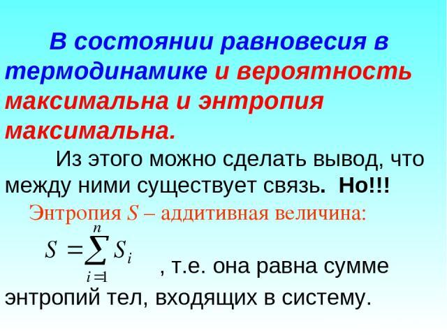 В состоянии равновесия в термодинамике и вероятность максимальна и энтропия максимальна. Из этого можно сделать вывод, что между ними существует связь. Но!!! Энтропия S – аддитивная величина: , т.е. она равна сумме энтропий тел, входящих в систему.