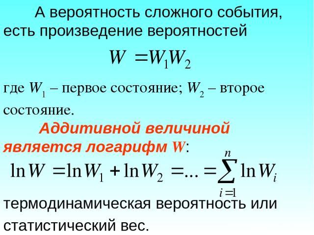 А вероятность сложного события, есть произведение вероятностей где W1 – первое состояние; W2 – второе состояние. Аддитивной величиной является логарифм W: термодинамическая вероятность или статистический вес.