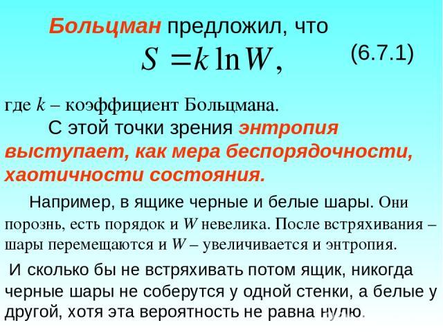 Больцман предложил, что (6.7.1) где k – коэффициент Больцмана. С этой точки зрения энтропия выступает, как мера беспорядочности, хаотичности состояния. Например, в ящике черные и белые шары. Они порознь, есть порядок и W невелика. После встряхивания…
