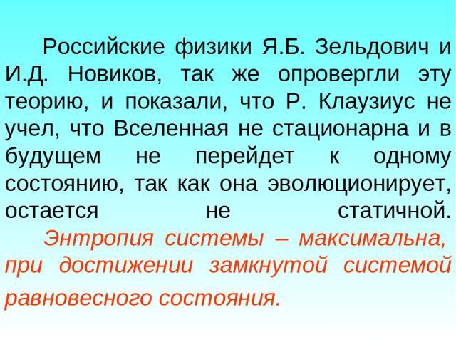 Российские физики Я.Б. Зельдович и И.Д. Новиков, так же опровергли эту теорию, и показали, что Р. Клаузиус не учел, что Вселенная не стационарна и в будущем не перейдет к одному состоянию, так как она эволюционирует, остается не статичной. Энтропия …