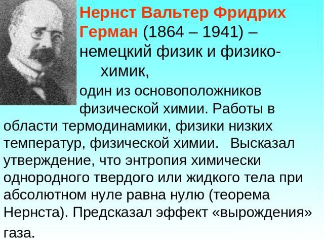 Нернст Вальтер Фридрих Герман (1864 – 1941) – немецкий физик и физико- химик, один из основоположников физической химии. Работы в области термодинамики, физики низких температур, физической химии. Высказал утверждение, что энтропия химически однород…