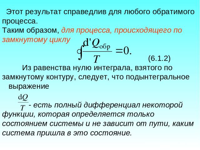 Этот результат справедлив для любого обратимого процесса. Таким образом, для процесса, происходящего по замкнутому циклу (6.1.2) Из равенства нулю интеграла, взятого по замкнутому контуру, следует, что подынтегральное выражение - есть полный диффере…
