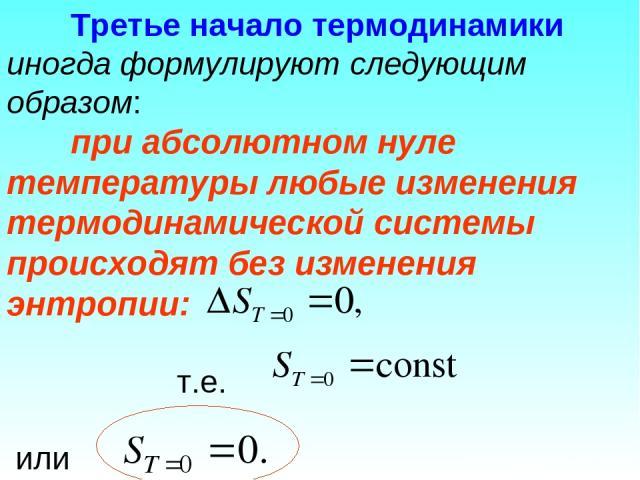 Третье начало термодинамики иногда формулируют следующим образом: при абсолютном нуле температуры любые изменения термодинамической системы происходят без изменения энтропии: т.е. или