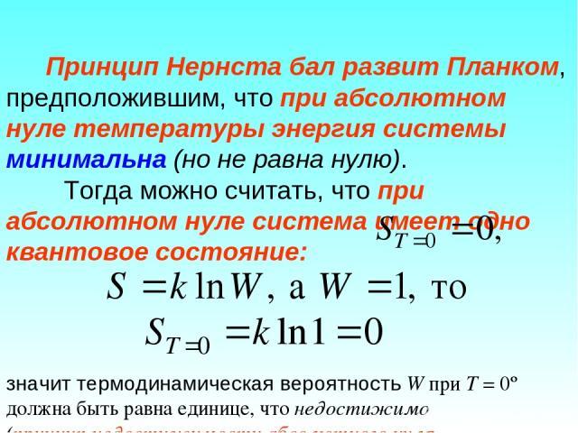 Принцип Нернста бал развит Планком, предположившим, что при абсолютном нуле температуры энергия системы минимальна (но не равна нулю). Тогда можно считать, что при абсолютном нуле система имеет одно квантовое состояние: значит термодинамическая веро…
