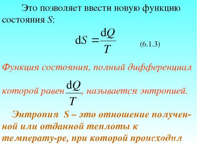 Это позволяет ввести новую функцию состояния S: (6.1.3) Функция состояния, полный дифференциал которой равен , называется энтропией. Энтропия S – это отношение получен-ной или отданной теплоты к температу-ре, при которой происходил этот процесс.