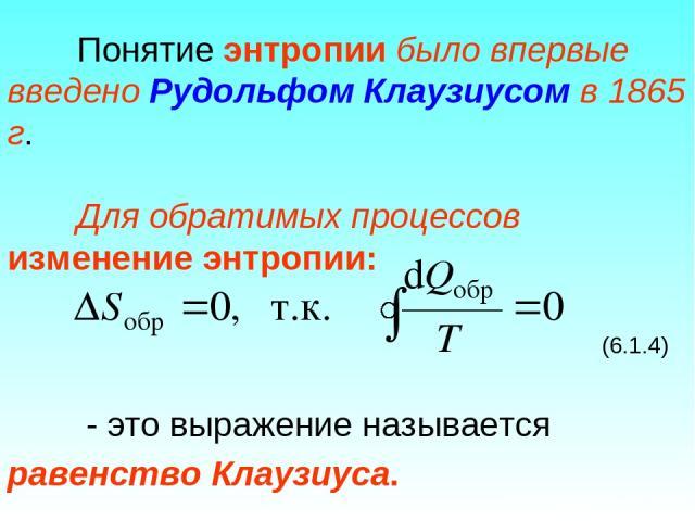 Понятие энтропии было впервые введено Рудольфом Клаузиусом в 1865 г. Для обратимых процессов изменение энтропии: (6.1.4) - это выражение называется равенство Клаузиуса.